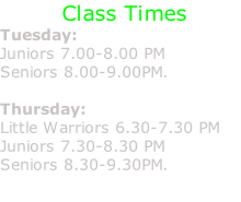 Class Times Tuesday: Juniors 7.00-8.00 PM  Seniors 8.00-9.00PM.  Thursday:  Little Warriors 6.30-7.30 PM Juniors 7.30-8.30 PM  Seniors 8.30-9.30PM.